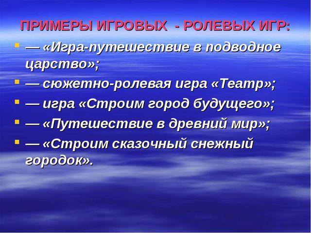 ПРИМЕРЫ ИГРОВЫХ - РОЛЕВЫХ ИГР: — «Игра-путешествие в подводное царство»; — сю...