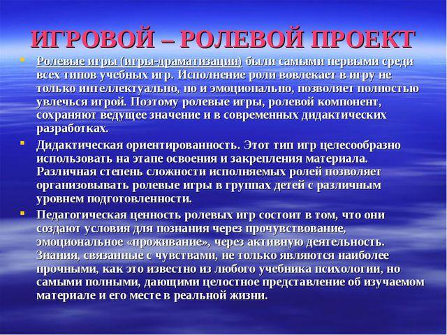 ИГРОВОЙ – РОЛЕВОЙ ПРОЕКТ Ролевые игры (игры-драматизации) были самыми первыми...