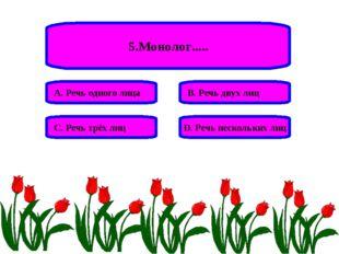 5.Монолог..... А. Речь одного лица В. Речь двух лиц С. Речь трёх лиц D. Речь