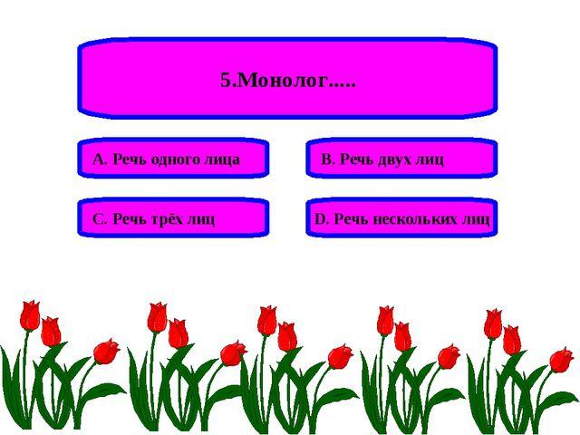 5.Монолог..... А. Речь одного лица В. Речь двух лиц С. Речь трёх лиц D. Речь...