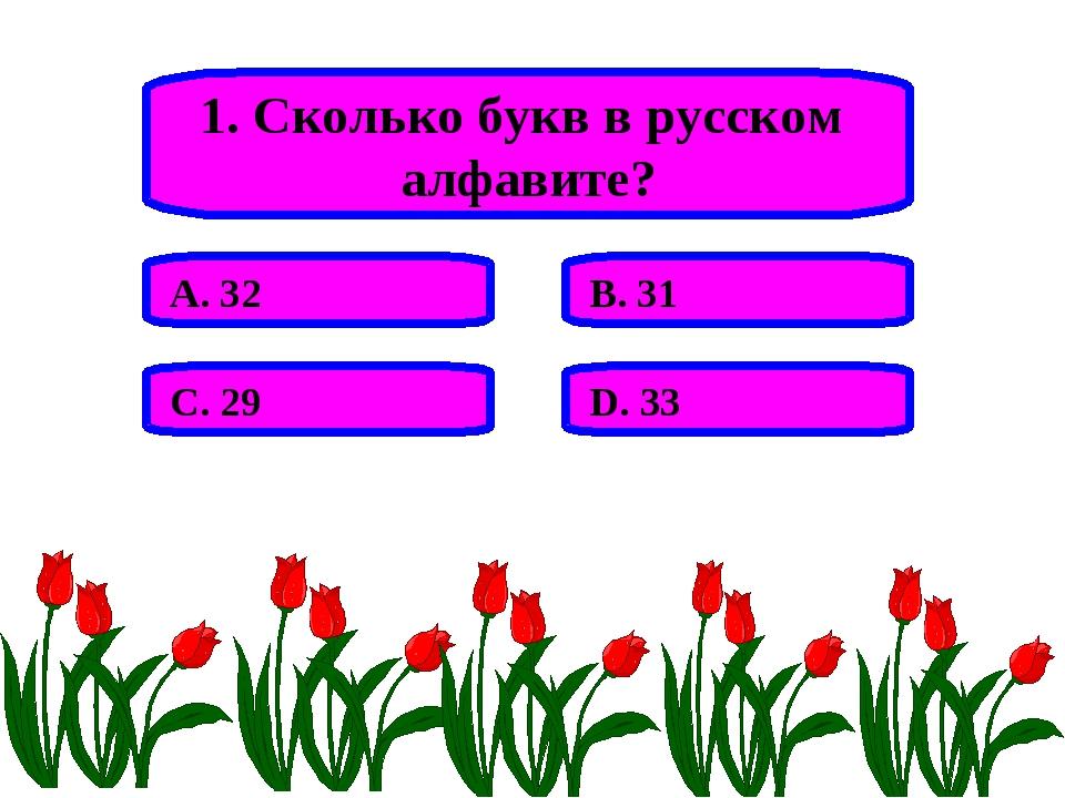 1. Сколько букв в русском алфавите? А. 32 В. 31 С. 29 D. 33