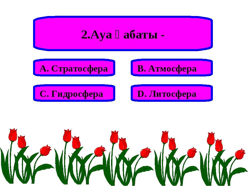 2.Ауа қабаты - А. Стратосфера В. Атмосфера С. Гидросфера D. Литосфера