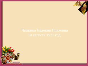 Чивкина Евдокия Павловна 10 августа 1921 год.