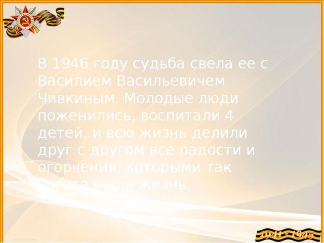 В 1946 году судьба свела ее с Василием Васильевичем Чивкиным. Молодые люди по...