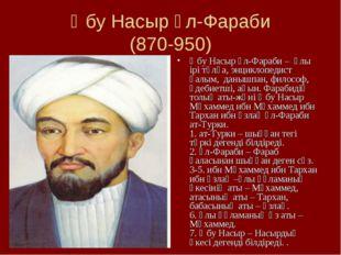 Әбу Насыр әл-Фараби (870-950) Әбу Насыр әл-Фараби – ұлы ірі тұлға, энциклопед