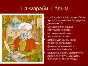Әл-Фараби -ғалым Әл-Фараби - ірілі-ұсақты 150- ге жуық ғылыми еңбек қалдырған