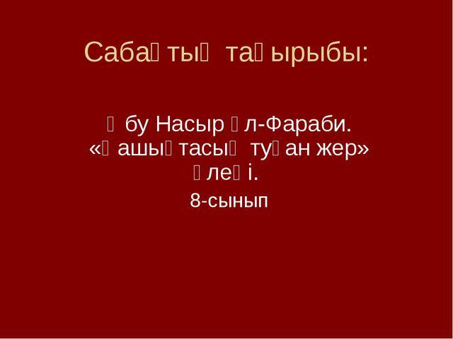 Сабақтың тақырыбы: Әбу Насыр әл-Фараби. «Қашықтасың туған жер» өлеңі. 8-сынып