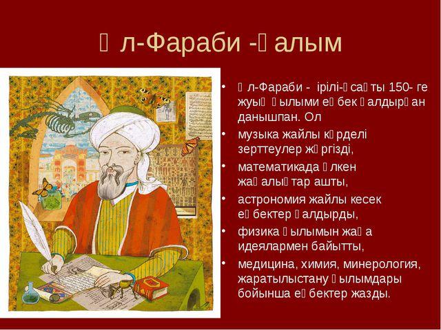 Әл-Фараби -ғалым Әл-Фараби - ірілі-ұсақты 150- ге жуық ғылыми еңбек қалдырған...