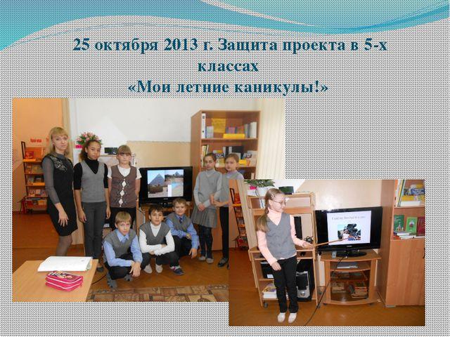 25 октября 2013 г. Защита проекта в 5-х классах «Мои летние каникулы!»