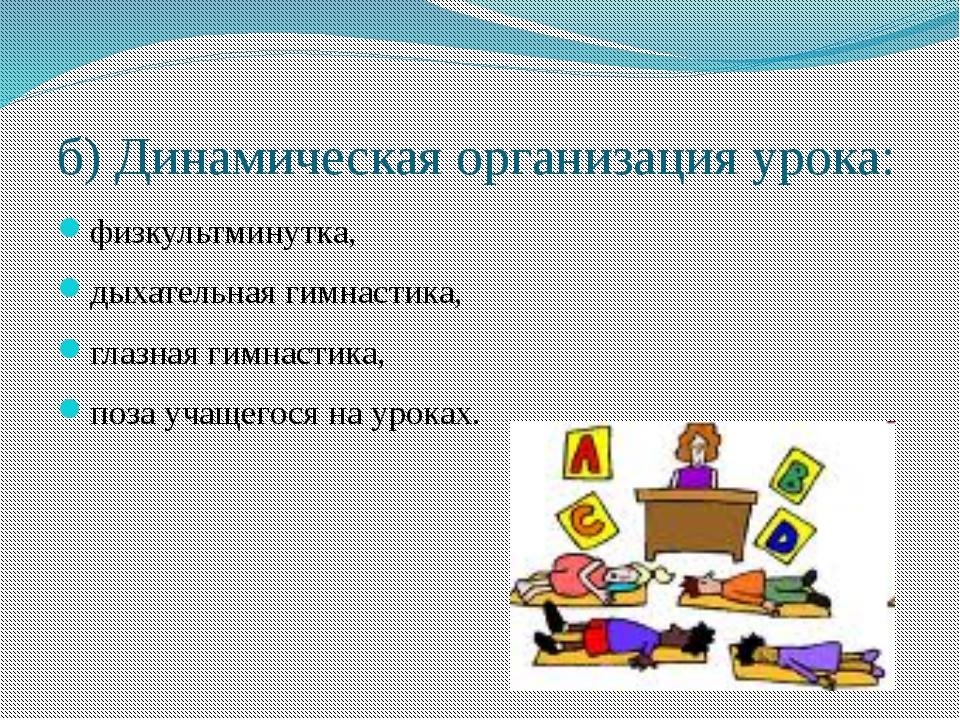 б) Динамическая организация урока: физкультминутка, дыхательная гимнастика, г...