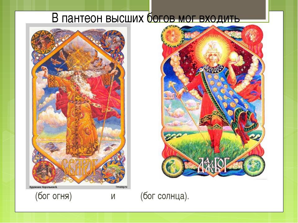 (бог огня) и (бог солнца). В пантеон высших богов мог входить