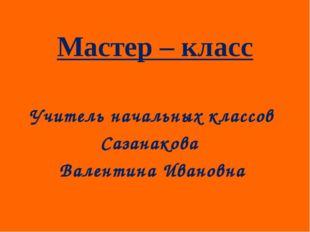 Учитель начальных классов Сазанакова Валентина Ивановна Мастер – класс