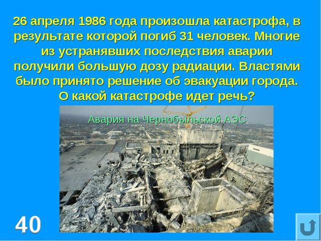 26 апреля 1986 года произошла катастрофа, в результате которой погиб 31 челов...
