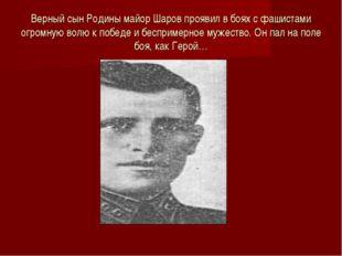Верный сын Родины майор Шаров проявил в боях с фашистами огромную волю к побе