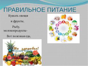 ПРАВИЛЬНОЕ ПИТАНИЕ Кушать овощи и фрукты, Рыбу, молокопродукты- Вот полезная