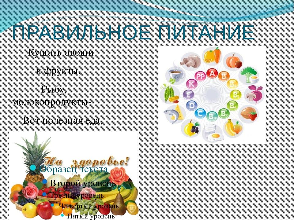 ПРАВИЛЬНОЕ ПИТАНИЕ Кушать овощи и фрукты, Рыбу, молокопродукты- Вот полезная...