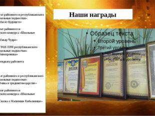 Наши награды 2012г – лауреат районного и республиканского конкурса «Школьные
