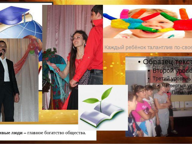 Каждый ребёнок талантлив по-своему. Талантливые люди – главное богатство общ...