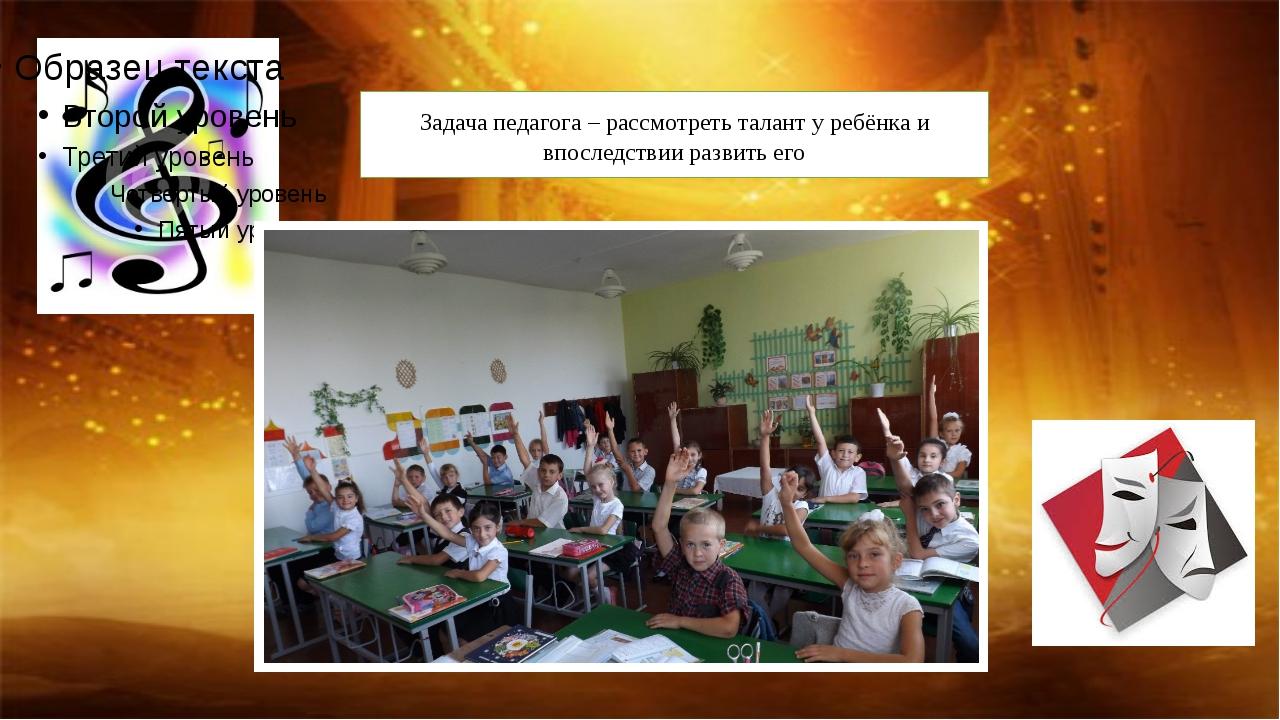 Задача педагога – рассмотреть талант у ребёнка и впоследствии развить его