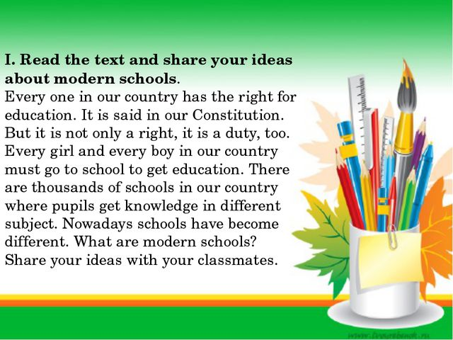I. Read the text and share your ideas about modern schools. Every one in our...