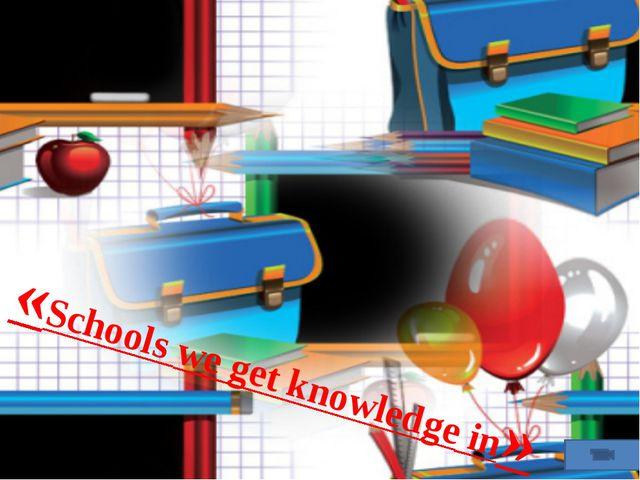 «Schools we get knowledge in»