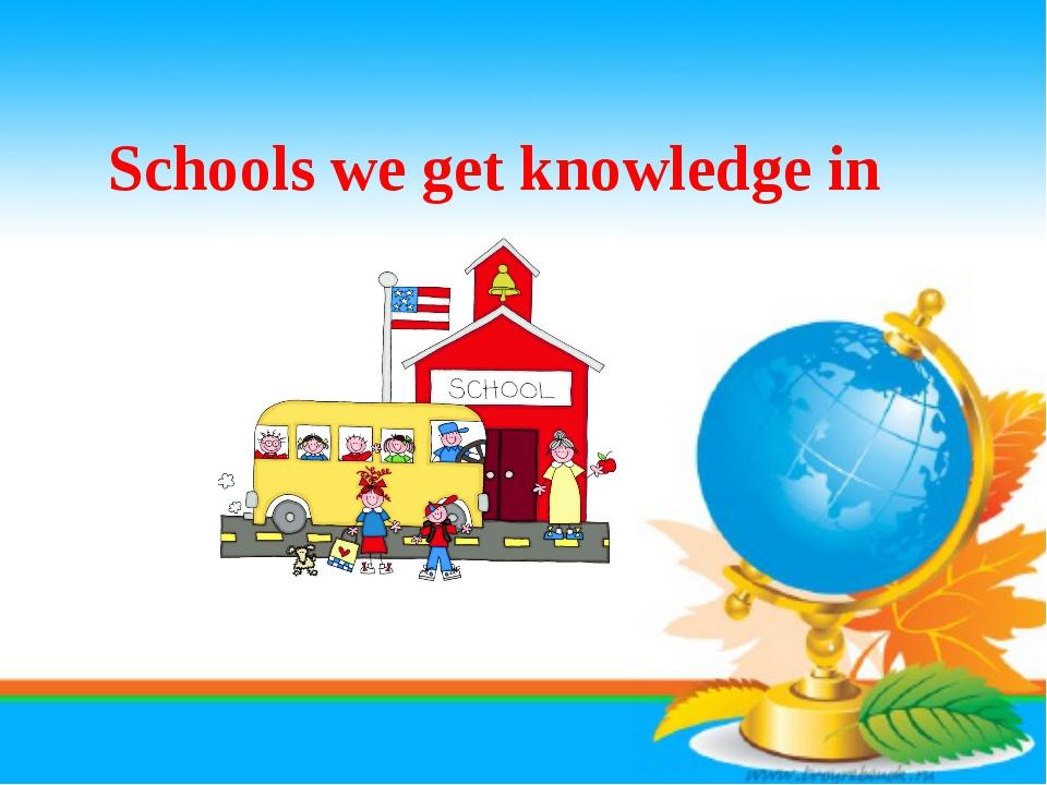 Schools we get knowledge in