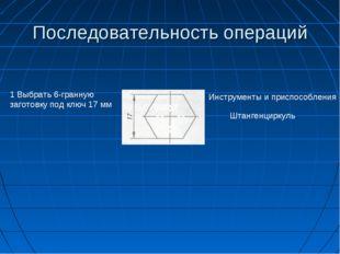 Последовательность операций 1 Выбрать 6-гранную заготовку под ключ 17 мм Инст
