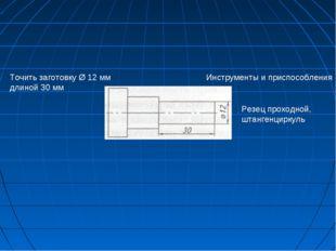 Точить заготовку Ø 12 мм длиной 30 мм Инструменты и приспособления Резец прох