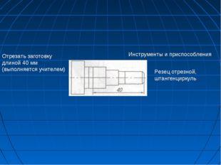 Инструменты и приспособления Отрезать заготовку длиной 40 мм (выполняется учи