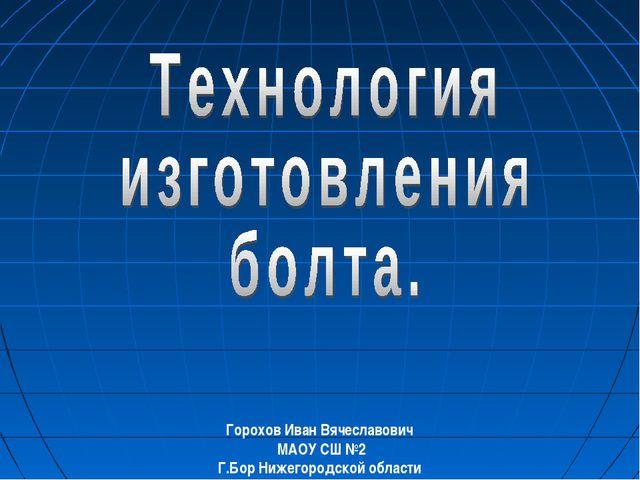 Горохов Иван Вячеславович МАОУ СШ №2 Г.Бор Нижегородской области