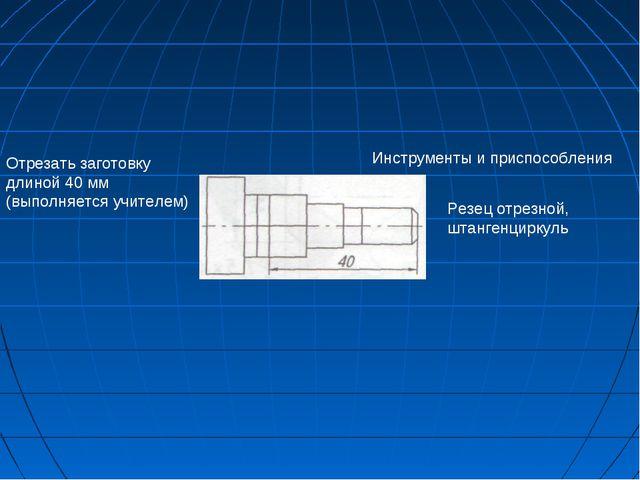 Инструменты и приспособления Отрезать заготовку длиной 40 мм (выполняется учи...