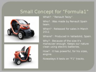 "Small Concept for ""Formula1"" What? : ""Renault Twizy"". Who? : Was made by Rena"