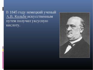 В 1845 году немецкий ученый А.В. Кольбе искусственным путем получил уксусную