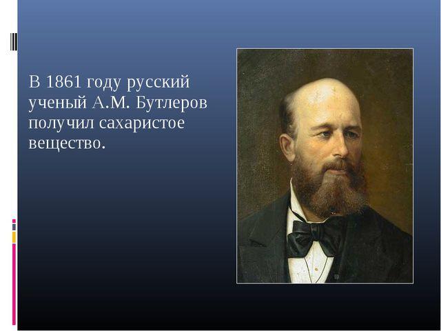 В 1861 году русский ученый А.М. Бутлеров получил сахаристое вещество.