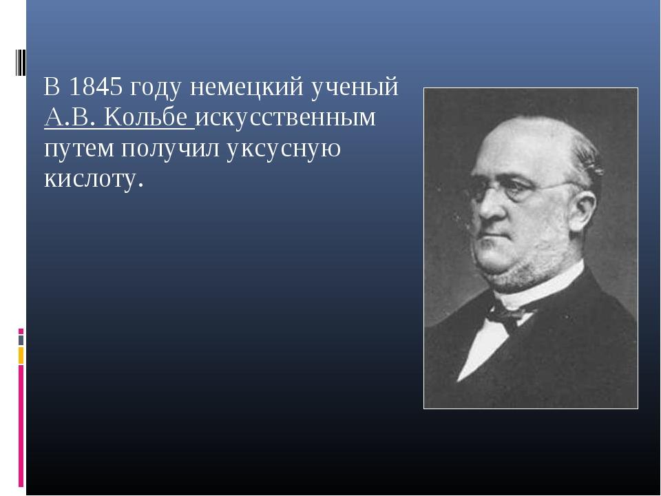 В 1845 году немецкий ученый А.В. Кольбе искусственным путем получил уксусную...