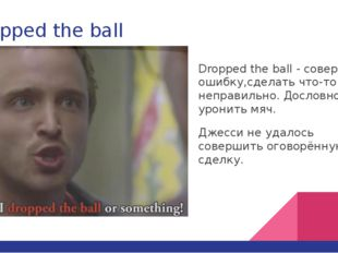 Dropped the ball Dropped the ball - совершить ошибку,сделать что-то неправиль