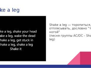 "Shake a leg Shake a leg — торопиться, отплясывать, дословно ""трясти ногой"" (п"