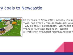 Carry coals to Newcastle Carry coals to Newcastle – возить что-либо туда, где