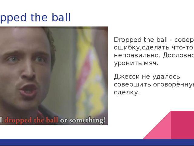 Dropped the ball Dropped the ball - совершить ошибку,сделать что-то неправиль...