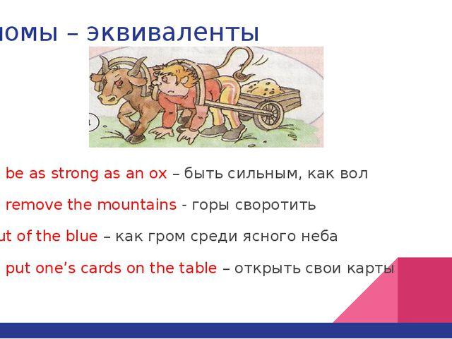 Идиомы – эквиваленты To be as strong as an ox – быть сильным, как вол To remo...