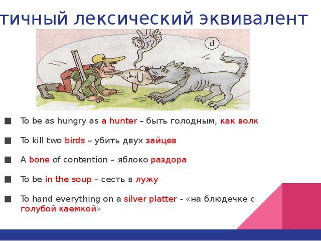 Частичный лексический эквивалент To be as hungry as a hunter – быть голодным,...