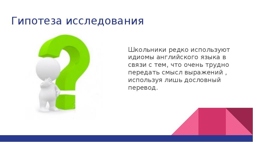 Гипотеза исследования Школьники редко используют идиомы английского языка в с...