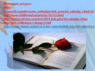 Интернет-ресурсы: http://beloyarlib.ru/publ/sovety_roditeljam/kak_priuchit_re