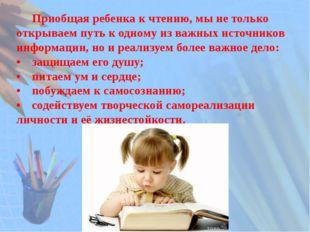 Приобщая ребенка к чтению, мы не только открываем путь к одному из важных ис