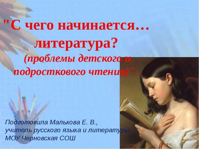 """""""С чего начинается… литература? (проблемы детского и подросткового чтения)""""...."""