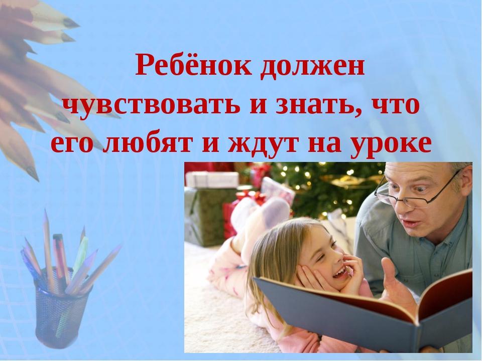 Ребёнок должен чувствовать и знать, что его любят и ждут на уроке