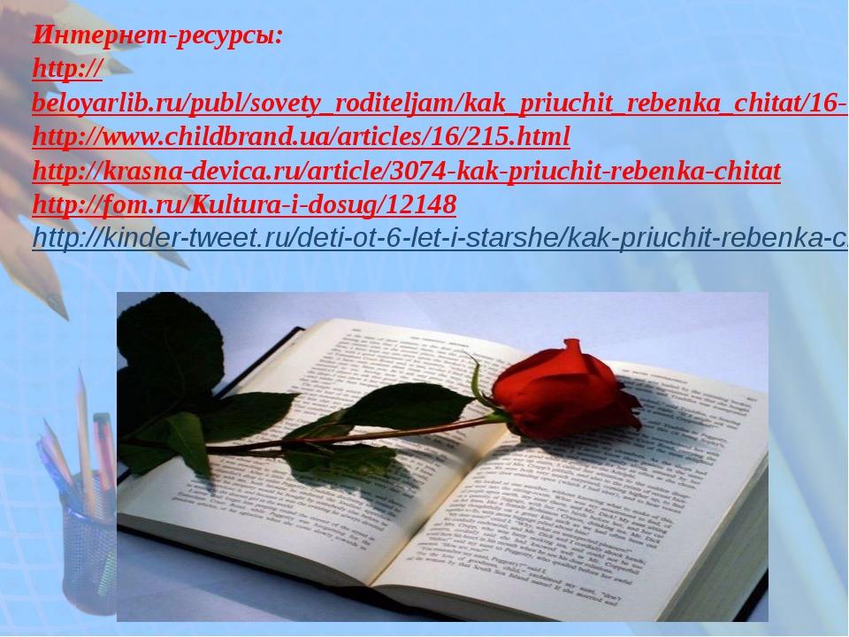 Интернет-ресурсы: http://beloyarlib.ru/publ/sovety_roditeljam/kak_priuchit_re...