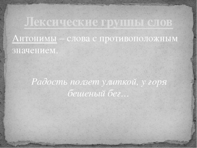 Антонимы – слова с противоположным значением. Радость ползет улиткой, у горя...