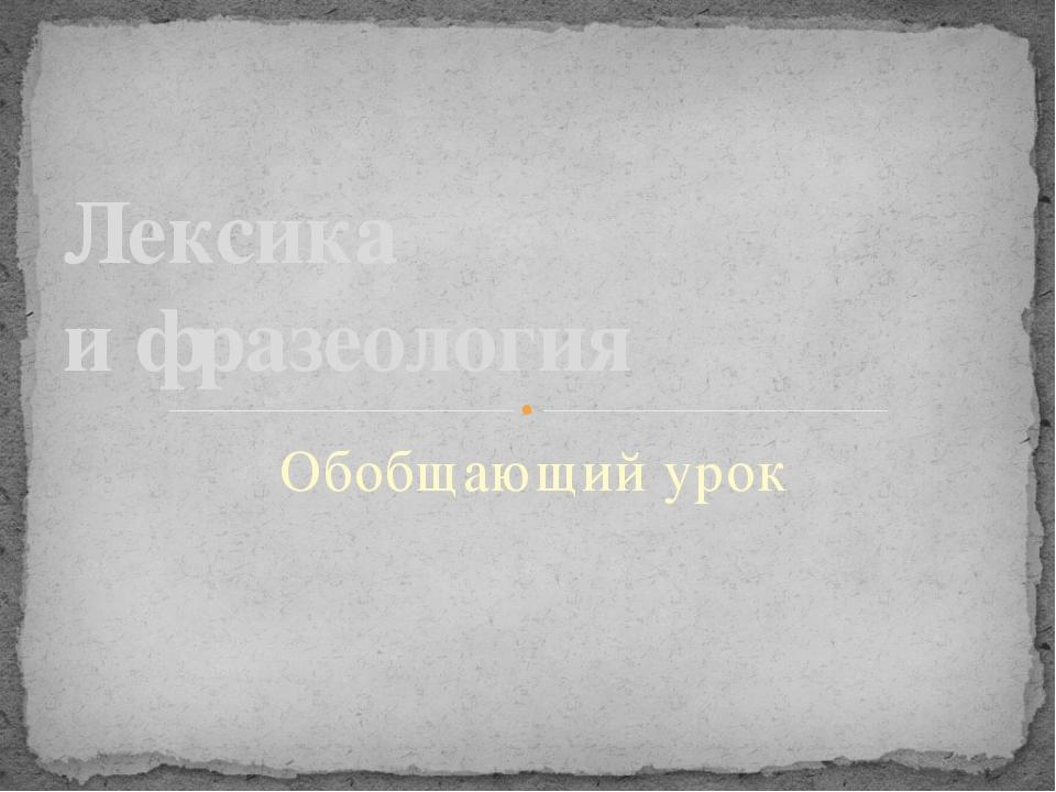 Обобщающий урок Лексика и фразеология