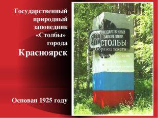 Государственный природный заповедник «Столбы» города Красноярск Основан 1925